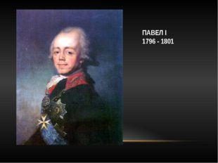 ПАВЕЛ I 1796 - 1801