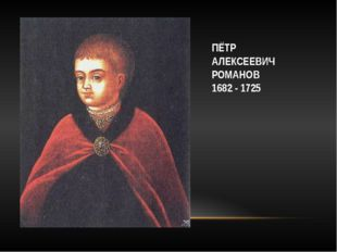 ПЁТР АЛЕКСЕЕВИЧ РОМАНОВ 1682 - 1725