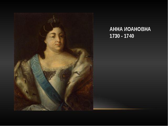 АННА ИОАНОВНА 1730 - 1740