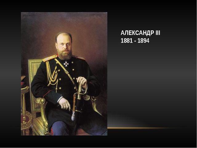 АЛЕКСАНДР III 1881 - 1894