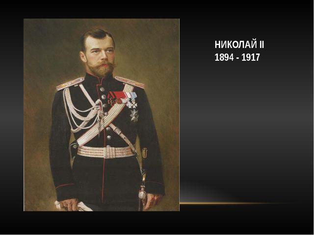 НИКОЛАЙ II 1894 - 1917