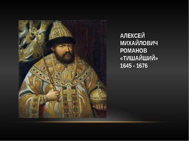 АЛЕКСЕЙ МИХАЙЛОВИЧ РОМАНОВ «ТИШАЙШИЙ» 1645 - 1676