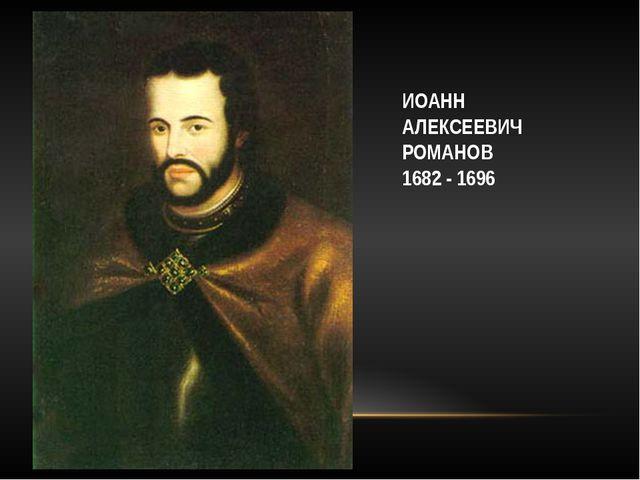 ИОАНН АЛЕКСЕЕВИЧ РОМАНОВ 1682 - 1696