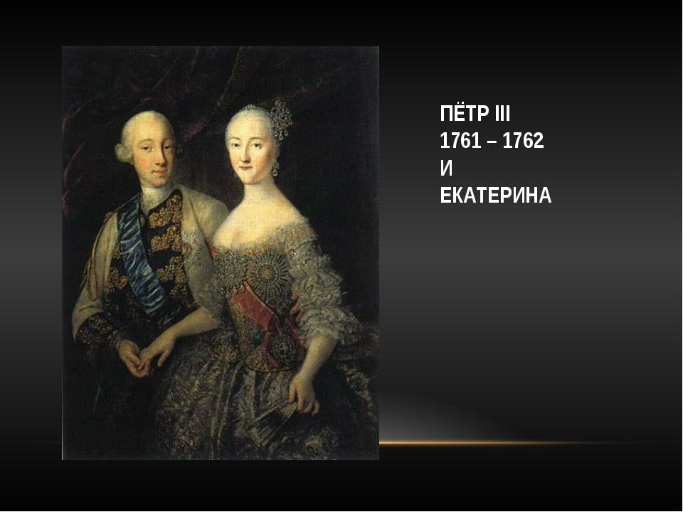 ПЁТР III 1761 – 1762 И ЕКАТЕРИНА