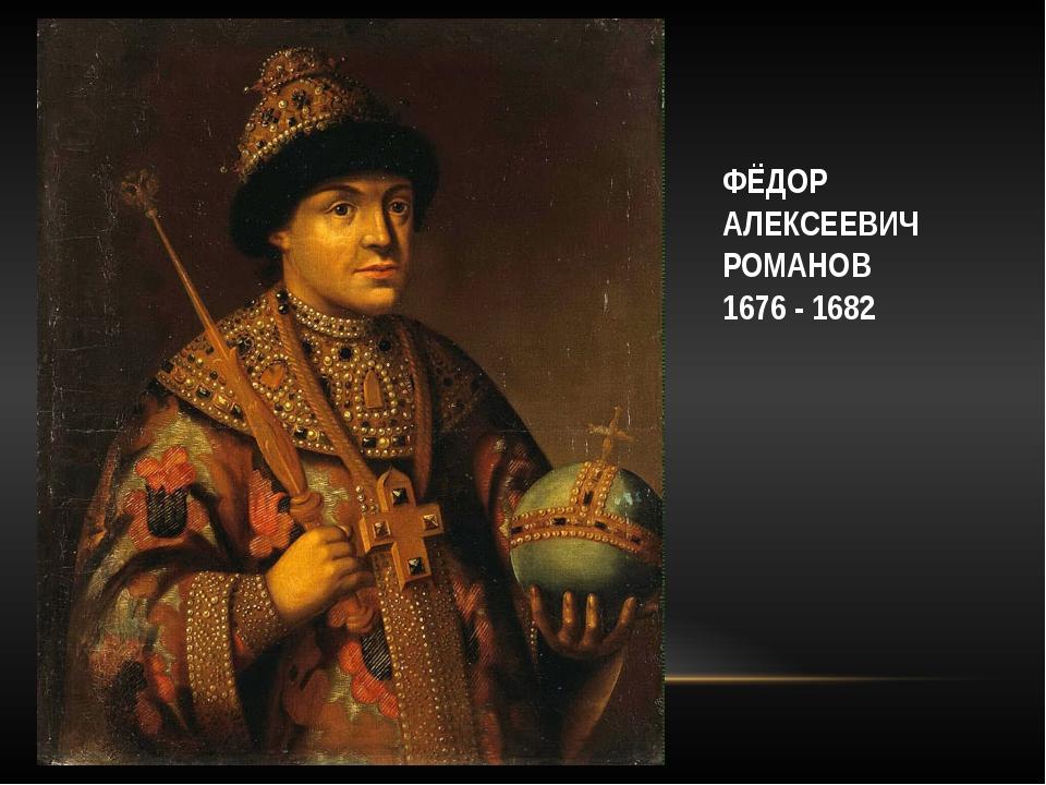 ФЁДОР АЛЕКСЕЕВИЧ РОМАНОВ 1676 - 1682