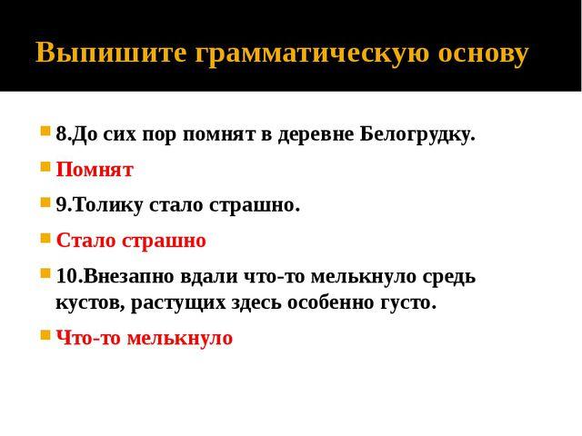 Выпишите грамматическую основу 8.До сих пор помнят в деревне Белогрудку. Помн...