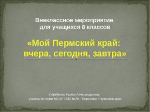 Внеклассное мероприятие для учащихся 8 классов «Мой Пермский край: вчера, сег