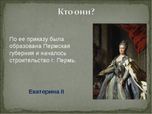 По ее приказу была образована Пермская губерния и началось строительство г. П
