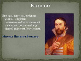 Его называют «ныробский узник», «первый политический заключенный на Урале», с