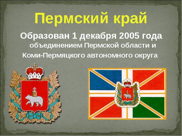 Пермский край Образован 1 декабря 2005 года объединением Пермской области и К...