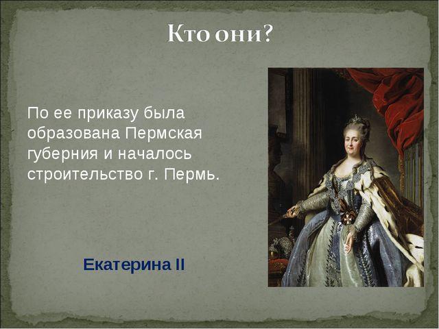 По ее приказу была образована Пермская губерния и началось строительство г. П...
