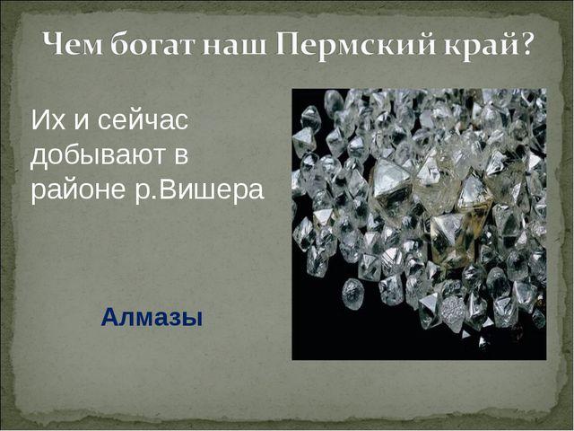 Их и сейчас добывают в районе р.Вишера Алмазы