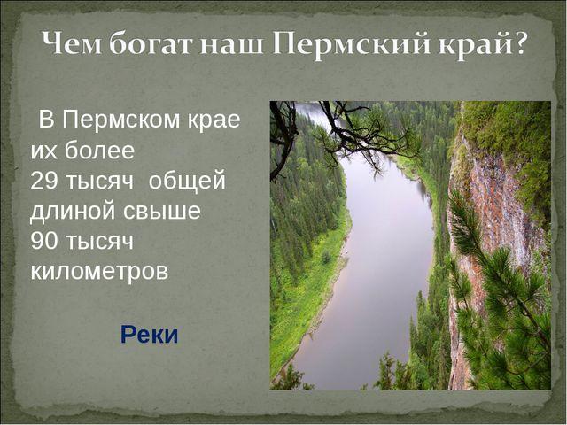 В Пермском крае их более 29тысячобщей длиной свыше 90тысяч километров Реки