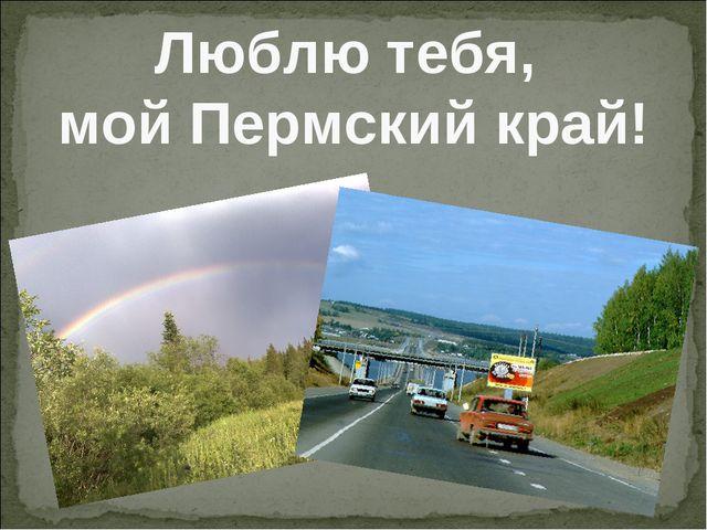 Люблю тебя, мой Пермский край!