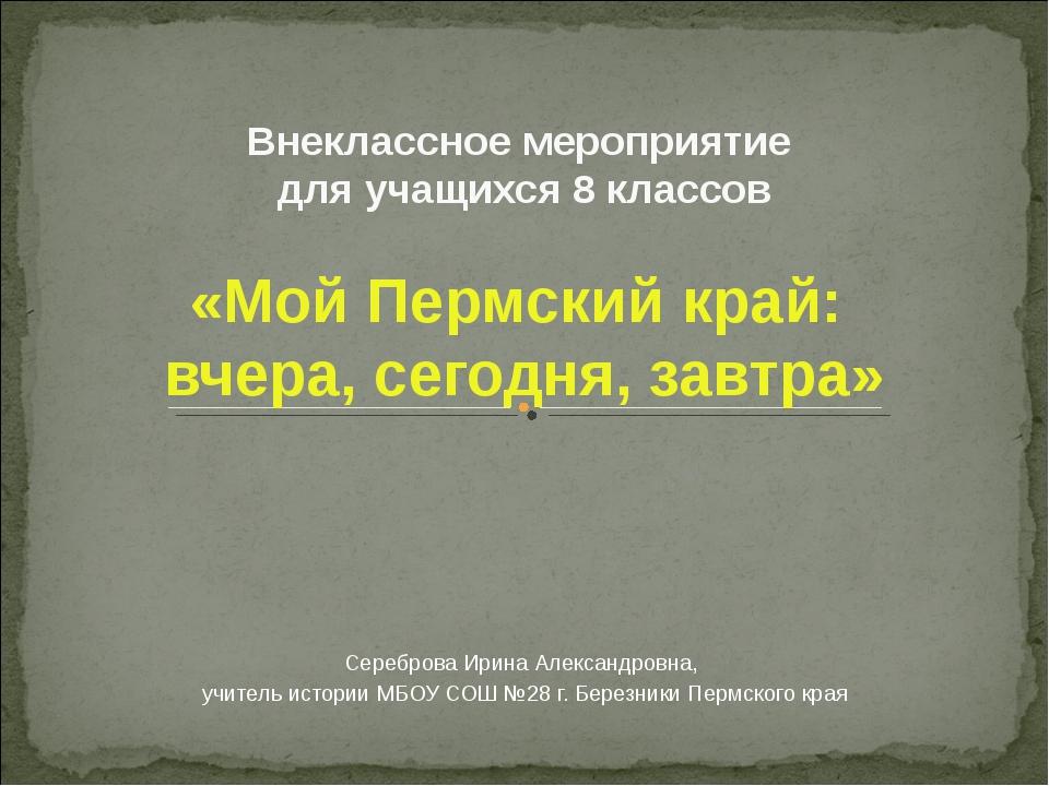 Внеклассное мероприятие для учащихся 8 классов «Мой Пермский край: вчера, сег...