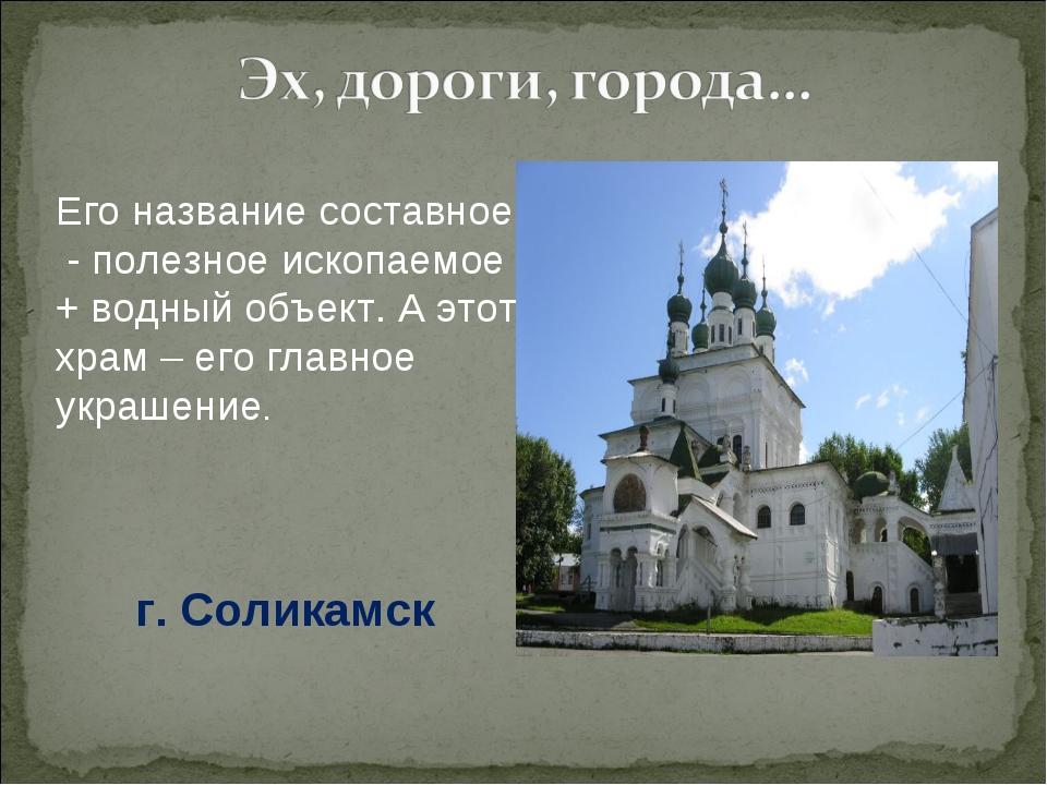 Его название составное - полезное ископаемое + водный объект. А этот храм – е...