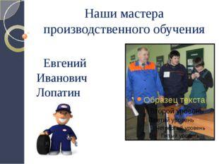 Наши мастера производственного обучения Евгений Иванович Лопатин