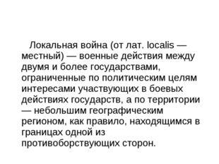 Локальная война (от лат. localis — местный) — военные действия между двумя и