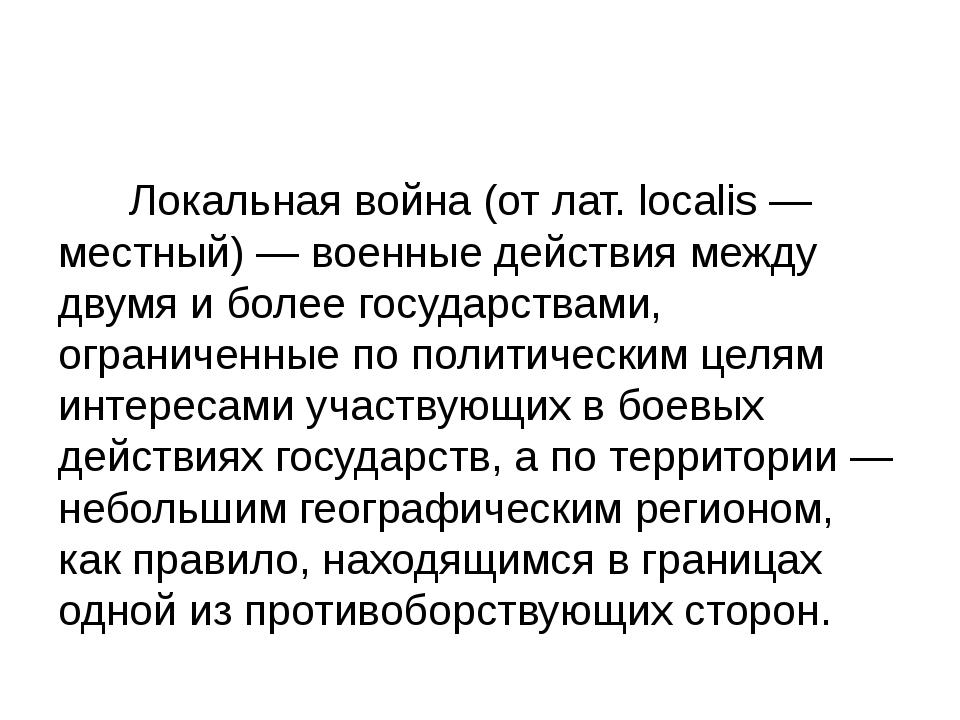Локальная война (от лат. localis — местный) — военные действия между двумя и...