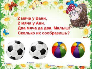 2 мяча у Вани, 2 мяча у Ани. Два мяча да два. Малыш! Сколько их сообразишь?