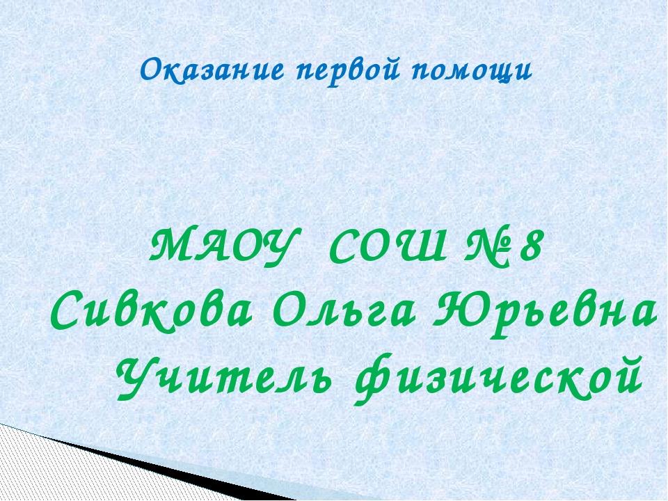 Оказание первой помощи МАОУ СОШ № 8 Сивкова Ольга Юрьевна Учитель физической
