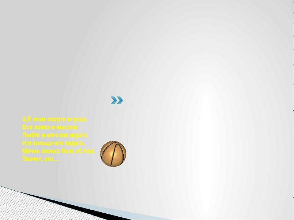 2.В этом спорте игроки Все ловки и высоки. Любят в мяч они играть И в кольцо...