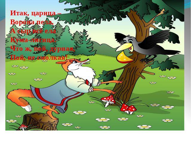 Итак, царица – Ворона пела, А сыр всё ела Кума-лисица. Что ж, пой, дурная, По...