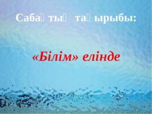 Сабақтың тақырыбы: «Білім» елінде