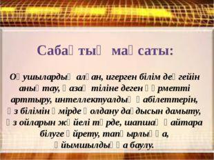 Сабақтың мақсаты: Оқушылардың алған, игерген білім деңгейін анықтау, қазақ ті