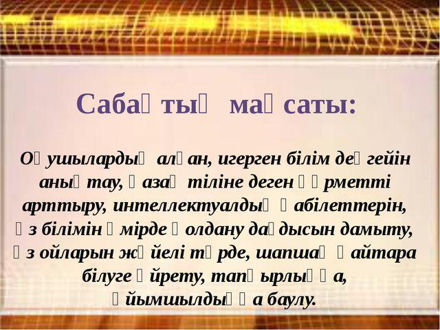 Сабақтың мақсаты: Оқушылардың алған, игерген білім деңгейін анықтау, қазақ ті...