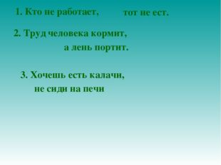 1. Кто не работает, тот не ест. 2. Труд человека кормит, а лень портит. 3. Хо