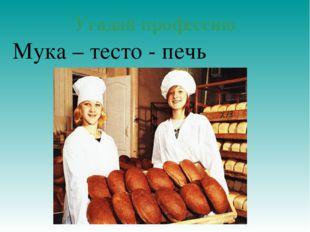 Угадай профессию Мука – тесто - печь