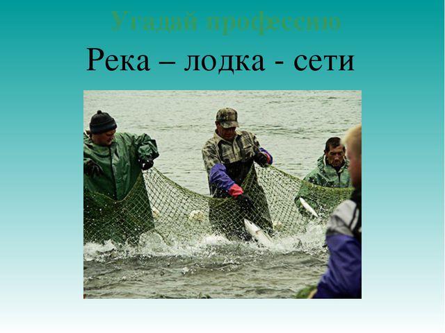 Угадай профессию Река – лодка - сети