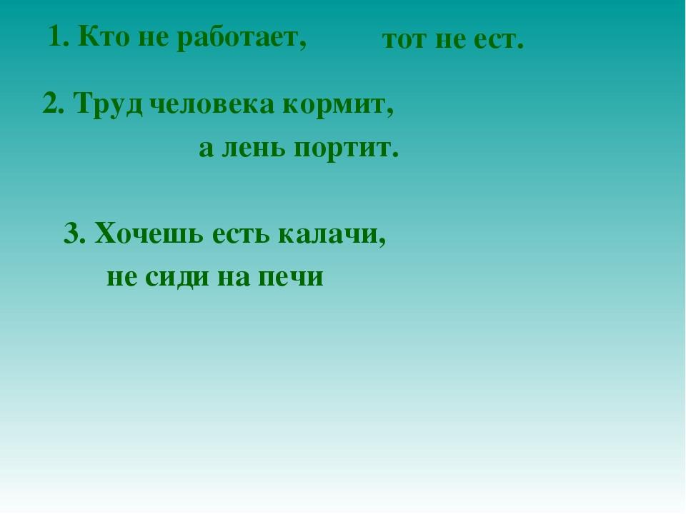 1. Кто не работает, тот не ест. 2. Труд человека кормит, а лень портит. 3. Хо...