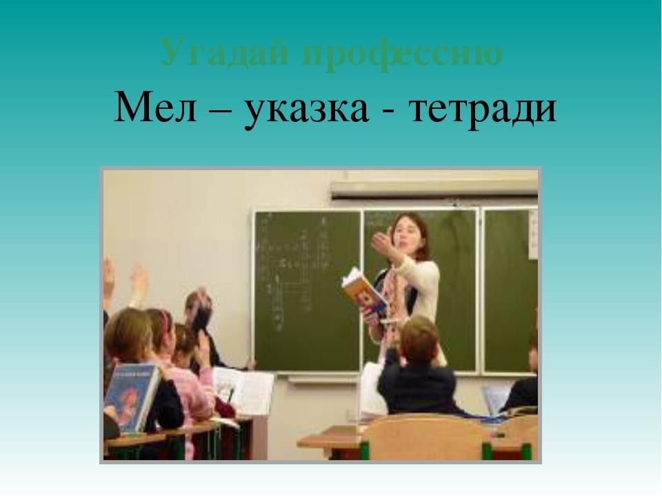 Угадай профессию Мел – указка - тетради