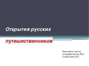 Открытия русских путешественников Выполнила учитель географии школы №23 Галим