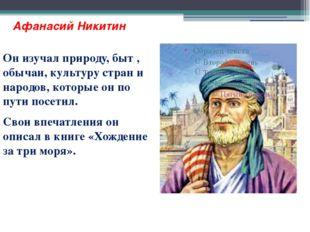 Афанасий Никитин Он изучал природу, быт , обычаи, культуру стран и народов, к