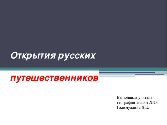Открытия русских путешественников Выполнила учитель географии школы №23 Галим...