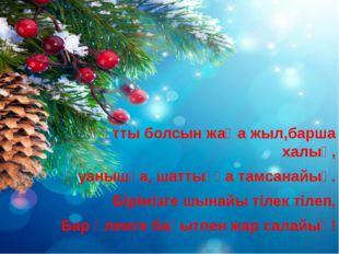 Құтты болсын жаңа жыл,барша халық, Қуанышқа, шаттыққа тамсанайық. Бірімізге ш
