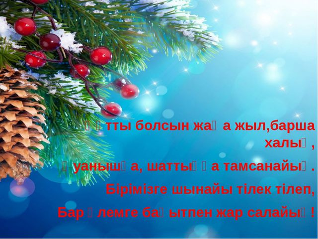 Құтты болсын жаңа жыл,барша халық, Қуанышқа, шаттыққа тамсанайық. Бірімізге ш...