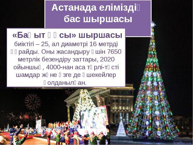 Астанада еліміздің бас шыршасы жанды «Бақыт құсы» шыршасы биіктігі – 25, ал д...