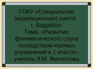 ГОКУ «Специальная (коррекционная) школа г. Бодайбо» Тема: «Развитие фонематич