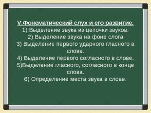 V.Фонематический слух и его развитие. 1) Выделение звука из цепочки звуков. 2