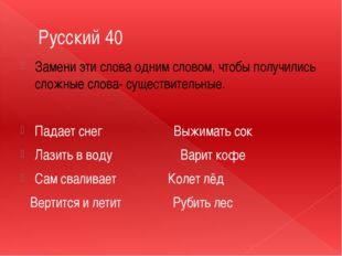 Русский 40 Замени эти слова одним словом, чтобы получились сложные слова- сущ