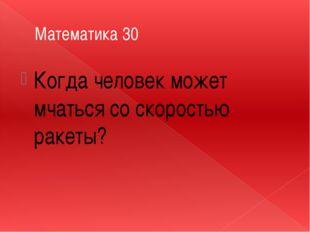 Математика 30 Когда человек может мчаться со скоростью ракеты?