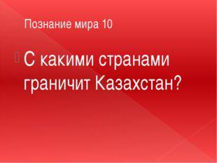 Познание мира 10 С какими странами граничит Казахстан?