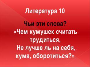 Литература 10 Чьи эти слова? «Чем кумушек считать трудиться, Не лучше ль на с