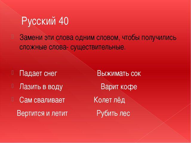 Русский 40 Замени эти слова одним словом, чтобы получились сложные слова- сущ...