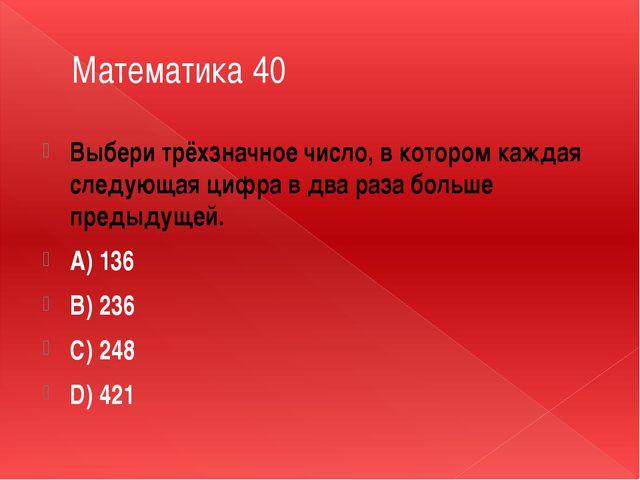 Математика 40 Выбери трёхзначное число, в котором каждая следующая цифра в дв...
