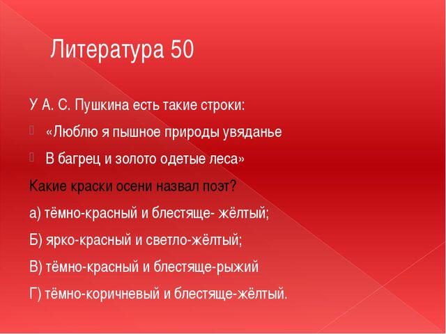 Литература 50 У А. С. Пушкина есть такие строки: «Люблю я пышное природы увяд...